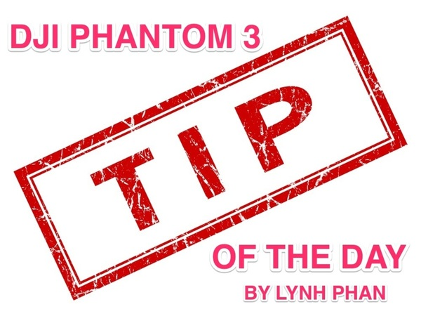 DJI Phantom 3 Tip of The Day by Lynh Phan