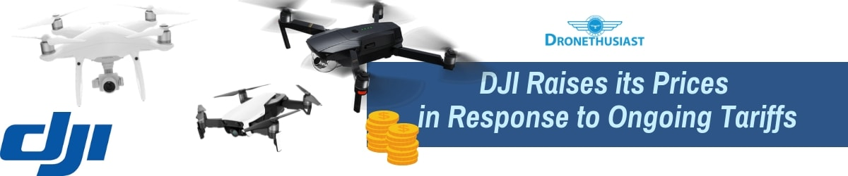 dji raises its prices in response to ongoing tariffs to china